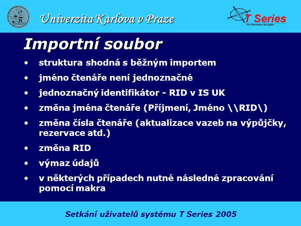 Univerzita Karlova v Praze Importní soubor struktura shodná s běžným importem jméno čtenáře není jednoznačné jednoznačný identifikátor - RID v IS UK změna jména čtenáře (Příjmení, Jméno \\RID\) změna čísla čtenáře (aktualizace vazeb na výpůjčky, rezervace atd.) změna RID výmaz údajů v některých případech nutné následné zpracování pomocí makra Setkání uživatelů systému T Series 2005