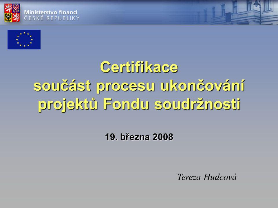 Certifikace součást procesu ukončování projektů Fondu soudržnosti 19. března 2008 Tereza Hudcová