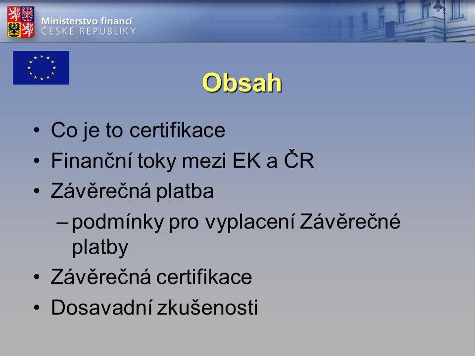 Obsah Co je to certifikace Finanční toky mezi EK a ČR Závěrečná platba –podmínky pro vyplacení Závěrečné platby Závěrečná certifikace Dosavadní zkušenosti