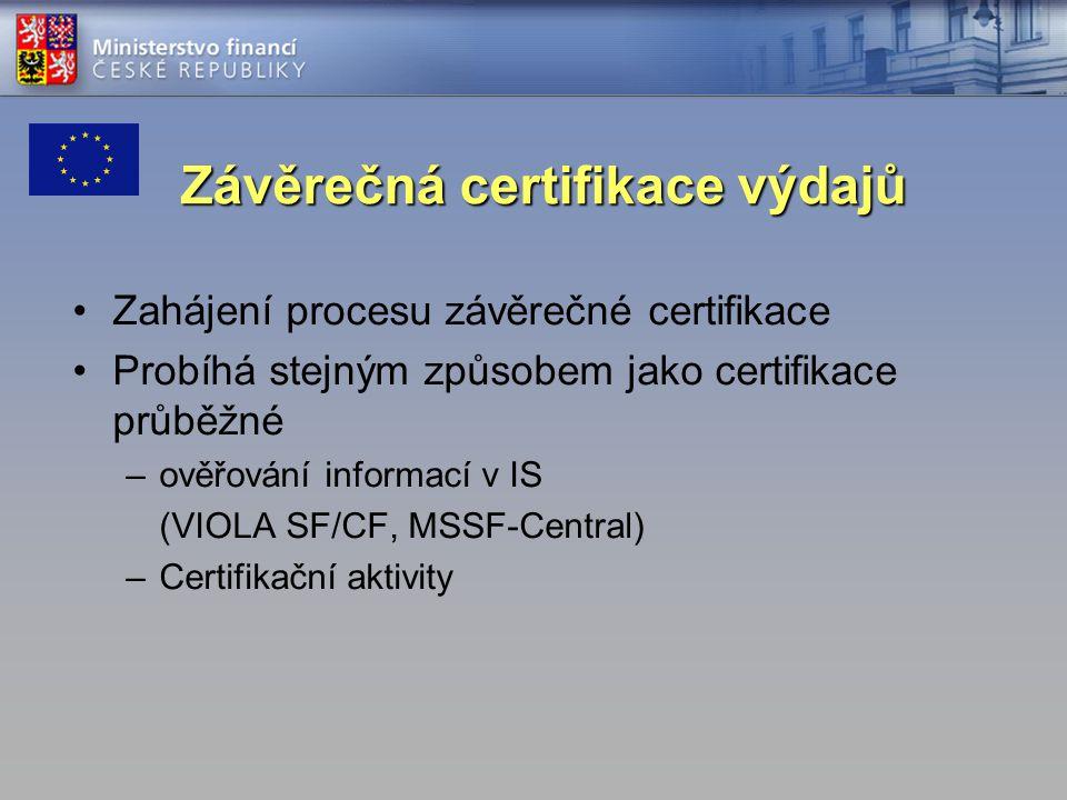 Závěrečná certifikace výdajů Zahájení procesu závěrečné certifikace Probíhá stejným způsobem jako certifikace průběžné –ověřování informací v IS (VIOLA SF/CF, MSSF-Central) –Certifikační aktivity