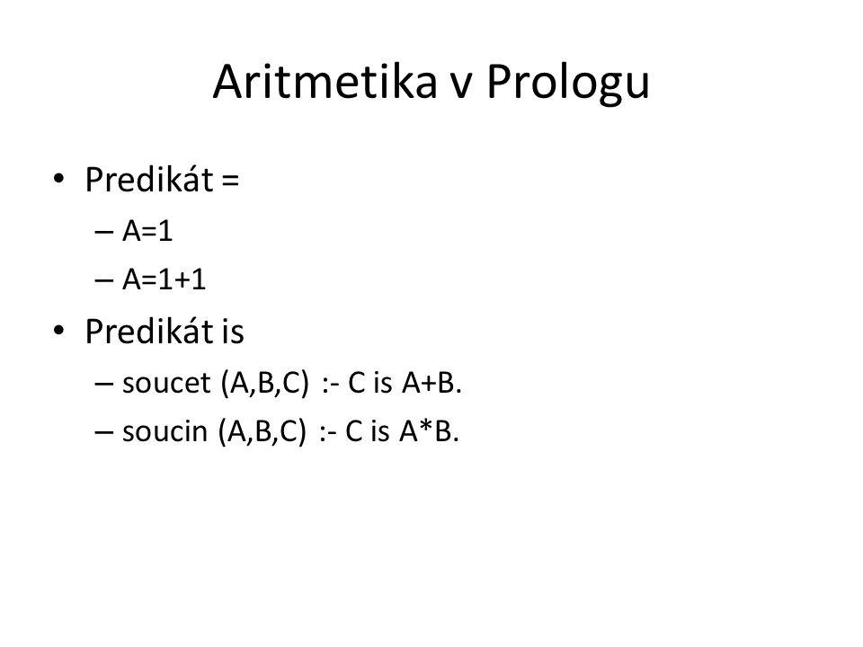 Aritmetika v Prologu Predikát = – A=1 – A=1+1 Predikát is – soucet (A,B,C) :- C is A+B. – soucin (A,B,C) :- C is A*B.