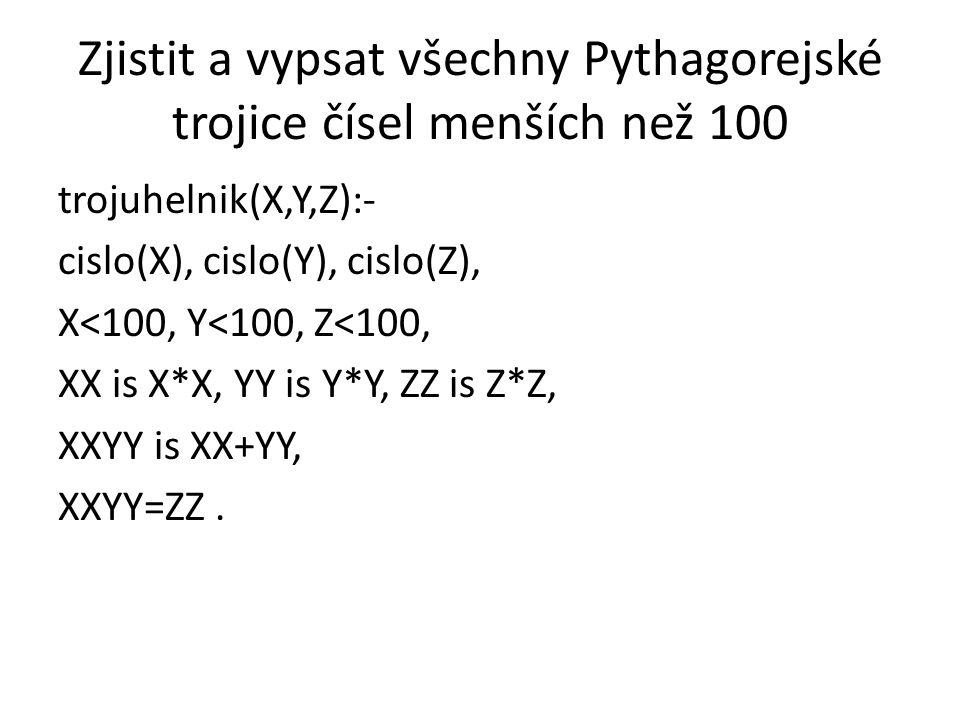 Zjistit a vypsat všechny Pythagorejské trojice čísel menších než 100 trojuhelnik(X,Y,Z):- cislo(X), cislo(Y), cislo(Z), X<100, Y<100, Z<100, XX is X*X, YY is Y*Y, ZZ is Z*Z, XXYY is XX+YY, XXYY=ZZ.