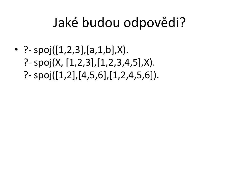 Jaké budou odpovědi? ?- spoj([1,2,3],[a,1,b],X). ?- spoj(X, [1,2,3],[1,2,3,4,5],X). ?- spoj([1,2],[4,5,6],[1,2,4,5,6]).