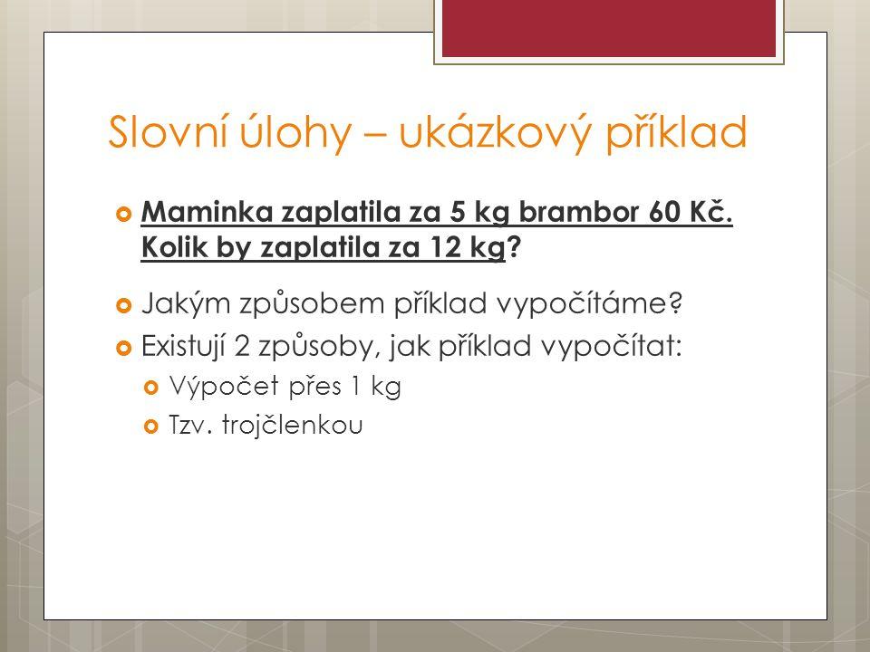 Slovní úlohy – ukázkový příklad  Maminka zaplatila za 5 kg brambor 60 Kč. Kolik by zaplatila za 12 kg?  Jakým způsobem příklad vypočítáme?  Existuj