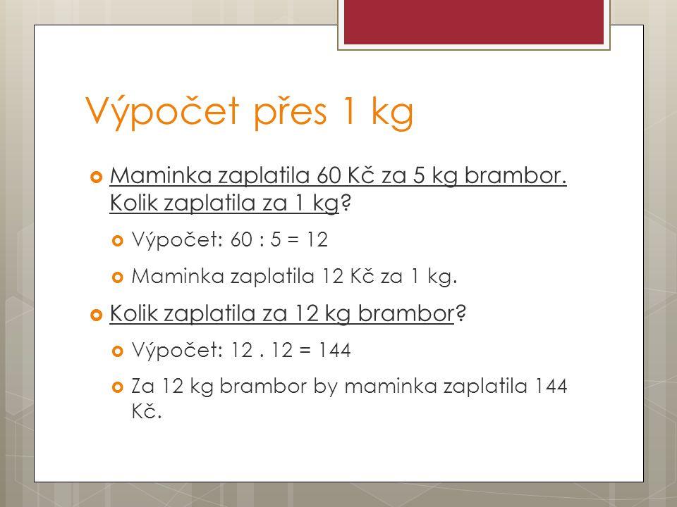 Výpočet přes 1 kg  Maminka zaplatila 60 Kč za 5 kg brambor. Kolik zaplatila za 1 kg?  Výpočet: 60 : 5 = 12  Maminka zaplatila 12 Kč za 1 kg.  Koli