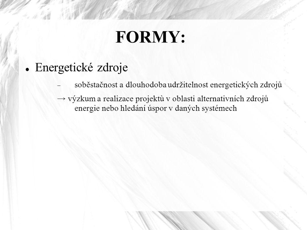 FORMY: Energetické zdroje  soběstačnost a dlouhodoba udržitelnost energetických zdrojů → výzkum a realizace projektù v oblasti alternativních zdrojů energie nebo hledání úspor v daných systémech