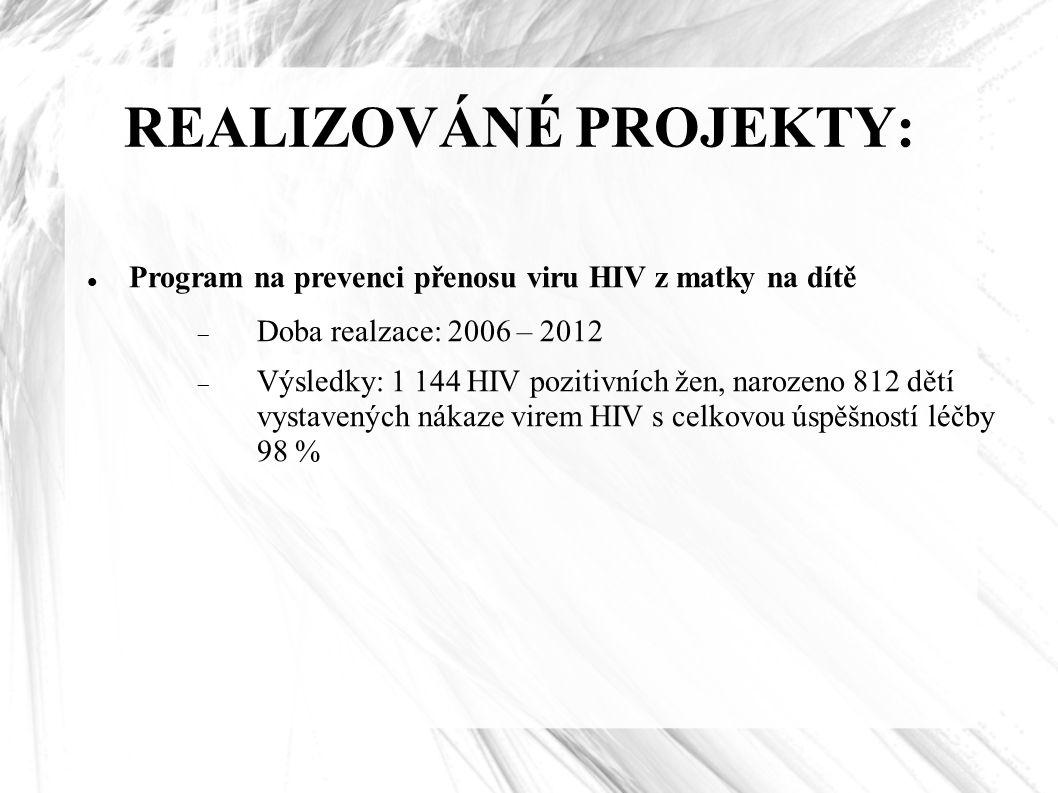REALIZOVÁNÉ PROJEKTY: Program na prevenci přenosu viru HIV z matky na dítě  Doba realzace: 2006 – 2012  Výsledky: 1 144 HIV pozitivních žen, narozeno 812 dětí vystavených nákaze virem HIV s celkovou úspěšností léčby 98 %