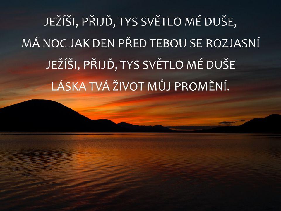 JEŽÍŠI, PŘIJĎ, TYS SVĚTLO MÉ DUŠE, MÁ NOC JAK DEN PŘED TEBOU SE ROZJASNÍ JEŽÍŠI, PŘIJĎ, TYS SVĚTLO MÉ DUŠE LÁSKA TVÁ ŽIVOT MŮJ PROMĚNÍ.