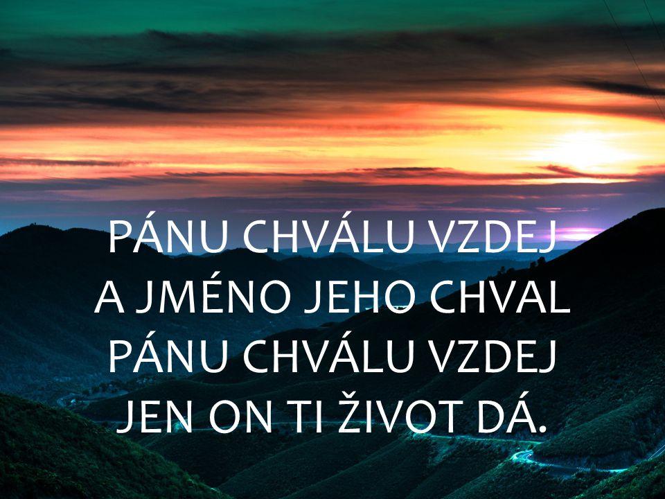 PÁNU CHVÁLU VZDEJ A JMÉNO JEHO CHVAL PÁNU CHVÁLU VZDEJ JEN ON TI ŽIVOT DÁ.