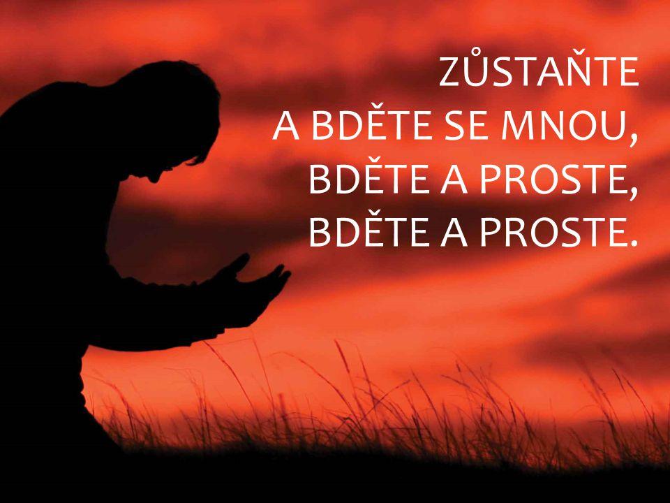 ZŮSTAŇTE A BDĚTE SE MNOU, BDĚTE A PROSTE, BDĚTE A PROSTE.