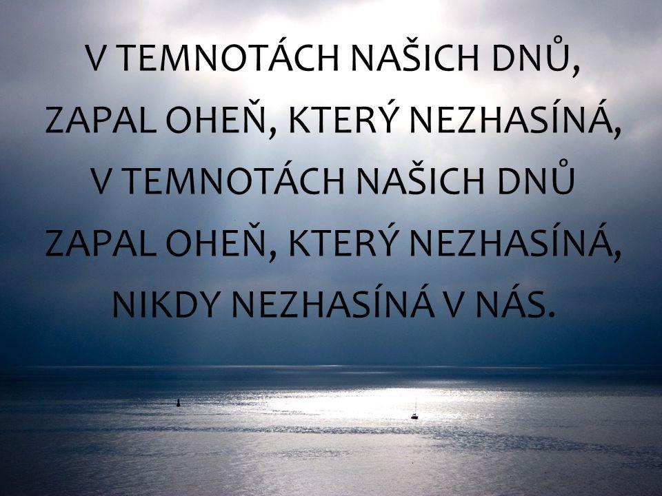 V TEMNOTÁCH NAŠICH DNŮ, ZAPAL OHEŇ, KTERÝ NEZHASÍNÁ, V TEMNOTÁCH NAŠICH DNŮ ZAPAL OHEŇ, KTERÝ NEZHASÍNÁ, NIKDY NEZHASÍNÁ V NÁS.