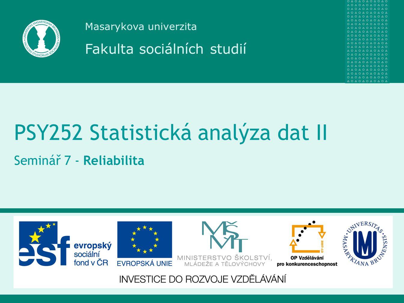 Masarykova univerzita Fakulta sociálních studií PSY252 Statistická analýza dat II Seminář 7 - Reliabilita