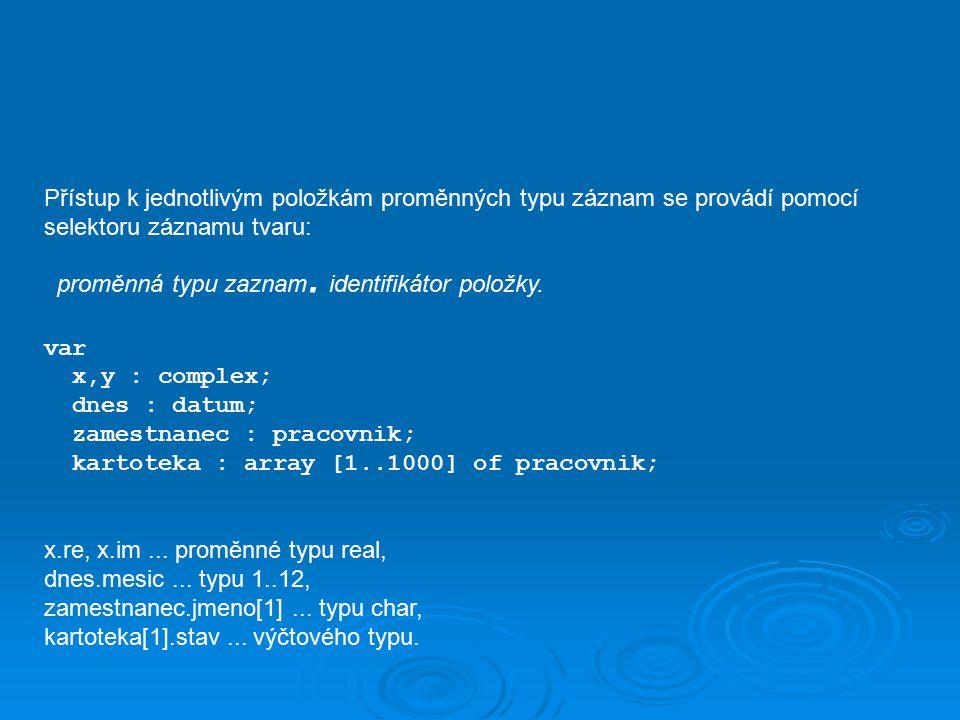 Hodnota proměnné typu záznam může být přiřazena jediným přiřazovacím příkazem jiné proměnné téhož typu: zamestnanec :=kartoteka[7] Proměnnou typu záznam je možno číst nebo zapisovat pouze u typových souborů.