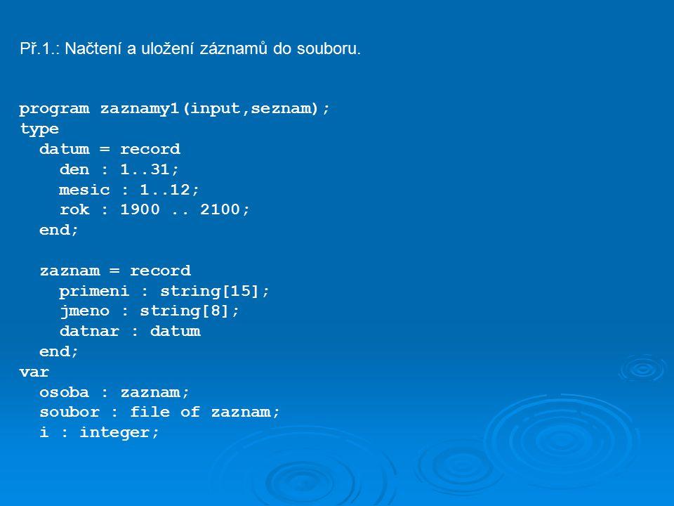 begin assign(soubor, sezn.vst ); rewrite(soubor); writeln( program pro zadani seznamu osob ); write( primeni : ); while not eof do begin read(osoba.primeni); readln; write( jmeno : ); read(osoba.jmeno); readln; writeln( datum narozeni ); write( den : ); readln(osoba.datnar.den); write( mesic : ); readln(osoba.datnar.mesic); write( rok : ); readln(osoba.datnar.rok); write(soubor,osoba); write( primeni : ); end; close(soubor); end.