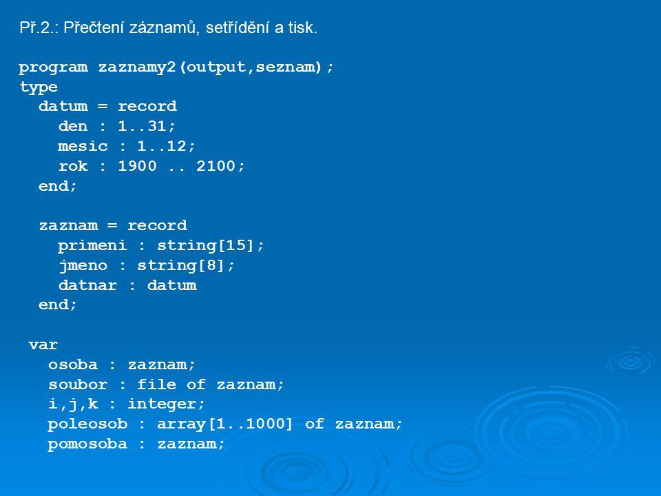 begin assign(soubor, sezn.vst ); reset(soubor); k := 0; writeln( program pro tisk setrideneho seznamu osob ); while not eof(soubor) do begin k := k + 1; read(soubor,poleosob[k]); end; for i := 1 to k-1 do for j := i + 1 to k do if (poleosob[j].primeni>poleosob[i].primeni) or ((poleosob[j].primeni=poleosob[i].primeni)and (poleosob[j].jmeno>poleosob[i].jmeno)) then begin pomosoba := poleosob[j]; poleosob[j] := poleosob[i]; poleosob[i] := pomosoba; end; writeln( primeni jmeno datum narozeni ); writeln( ************************************* ); for i := i to k do with poleosob[i],datnar do begin write(primeni, :16-length(primeni)); write(jmeno, :9-length(jmeno)); writeln(den:2, . ,mesic:2, . ,rok:4); end; end.