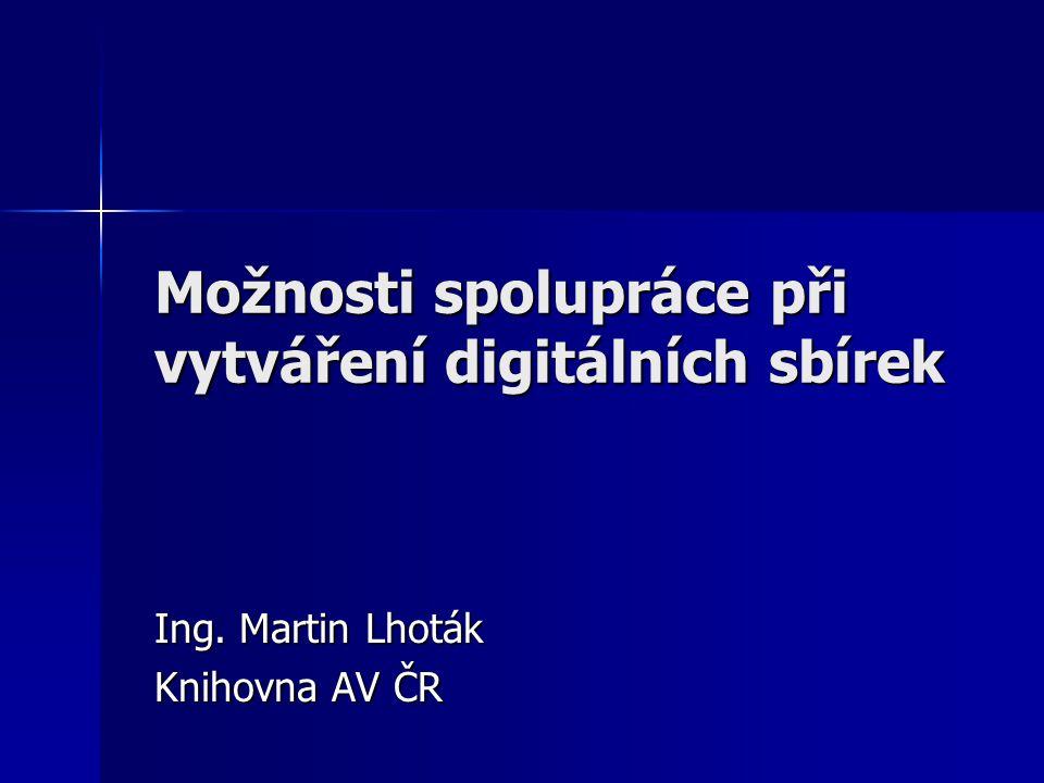 Možnosti spolupráce při vytváření digitálních sbírek Ing. Martin Lhoták Knihovna AV ČR