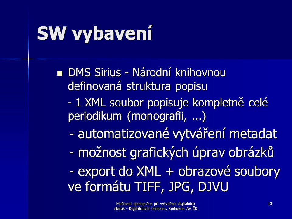 Možnosti spolupráce při vytváření digitálních sbírek - Digitalizační centrum, Knihovna AV ČR 15 SW vybavení DMS Sirius - Národní knihovnou definovaná struktura popisu DMS Sirius - Národní knihovnou definovaná struktura popisu - 1 XML soubor popisuje kompletně celé periodikum (monografii,...) - 1 XML soubor popisuje kompletně celé periodikum (monografii,...) - automatizované vytváření metadat - automatizované vytváření metadat - možnost grafických úprav obrázků - možnost grafických úprav obrázků - export do XML + obrazové soubory ve formátu TIFF, JPG, DJVU - export do XML + obrazové soubory ve formátu TIFF, JPG, DJVU
