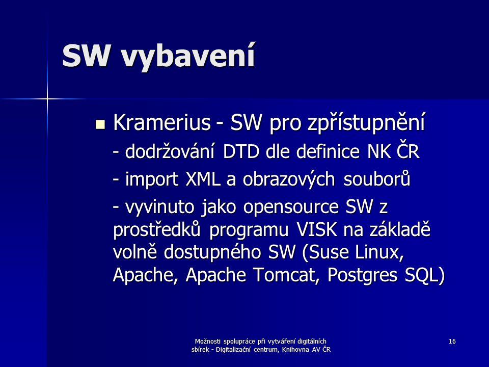 Možnosti spolupráce při vytváření digitálních sbírek - Digitalizační centrum, Knihovna AV ČR 16 SW vybavení Kramerius - SW pro zpřístupnění Kramerius - SW pro zpřístupnění - dodržování DTD dle definice NK ČR - dodržování DTD dle definice NK ČR - import XML a obrazových souborů - import XML a obrazových souborů - vyvinuto jako opensource SW z prostředků programu VISK na základě volně dostupného SW (Suse Linux, Apache, Apache Tomcat, Postgres SQL) - vyvinuto jako opensource SW z prostředků programu VISK na základě volně dostupného SW (Suse Linux, Apache, Apache Tomcat, Postgres SQL)