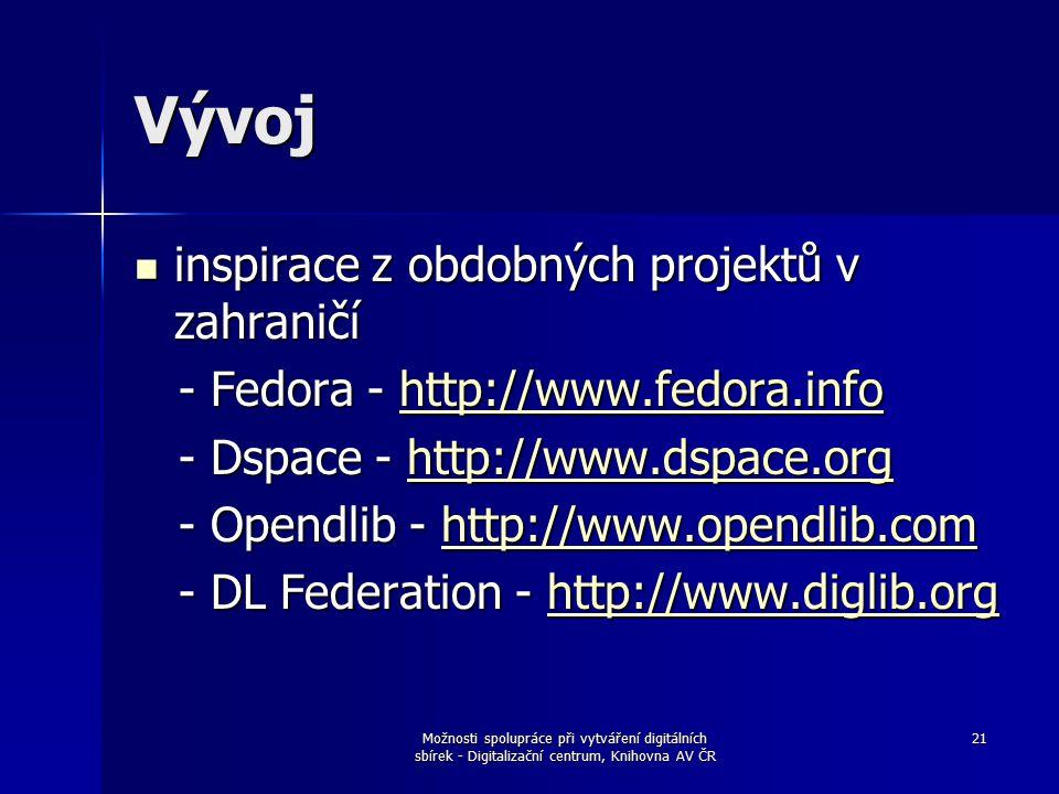 Možnosti spolupráce při vytváření digitálních sbírek - Digitalizační centrum, Knihovna AV ČR 21 Vývoj inspirace z obdobných projektů v zahraničí inspirace z obdobných projektů v zahraničí - Fedora - http://www.fedora.info - Fedora - http://www.fedora.infohttp://www.fedora.info - Dspace - http://www.dspace.org - Dspace - http://www.dspace.orghttp://www.dspace.org - Opendlib - http://www.opendlib.com - Opendlib - http://www.opendlib.comhttp://www.opendlib.com - DL Federation - http://www.diglib.org - DL Federation - http://www.diglib.orghttp://www.diglib.org