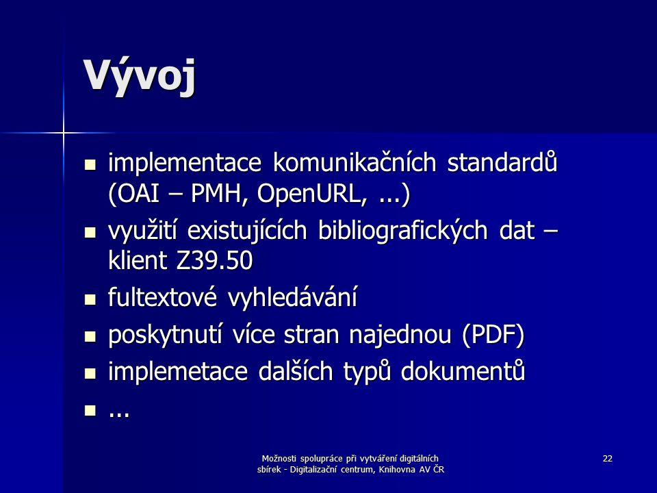 Možnosti spolupráce při vytváření digitálních sbírek - Digitalizační centrum, Knihovna AV ČR 22 Vývoj implementace komunikačních standardů (OAI – PMH, OpenURL,...) implementace komunikačních standardů (OAI – PMH, OpenURL,...) využití existujících bibliografických dat – klient Z39.50 využití existujících bibliografických dat – klient Z39.50 fultextové vyhledávání fultextové vyhledávání poskytnutí více stran najednou (PDF) poskytnutí více stran najednou (PDF) implemetace dalších typů dokumentů implemetace dalších typů dokumentů......