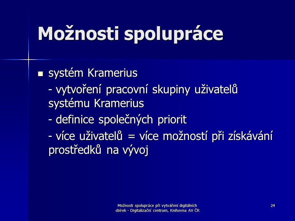 Možnosti spolupráce při vytváření digitálních sbírek - Digitalizační centrum, Knihovna AV ČR 24 Možnosti spolupráce systém Kramerius systém Kramerius - vytvoření pracovní skupiny uživatelů systému Kramerius - vytvoření pracovní skupiny uživatelů systému Kramerius - definice společných priorit - definice společných priorit - více uživatelů = více možností při získávání prostředků na vývoj - více uživatelů = více možností při získávání prostředků na vývoj