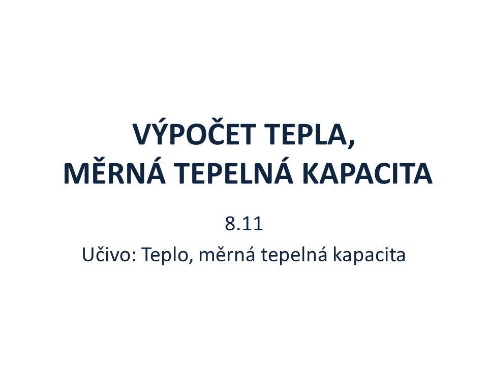 VÝPOČET TEPLA, MĚRNÁ TEPELNÁ KAPACITA 8.11 Učivo: Teplo, měrná tepelná kapacita