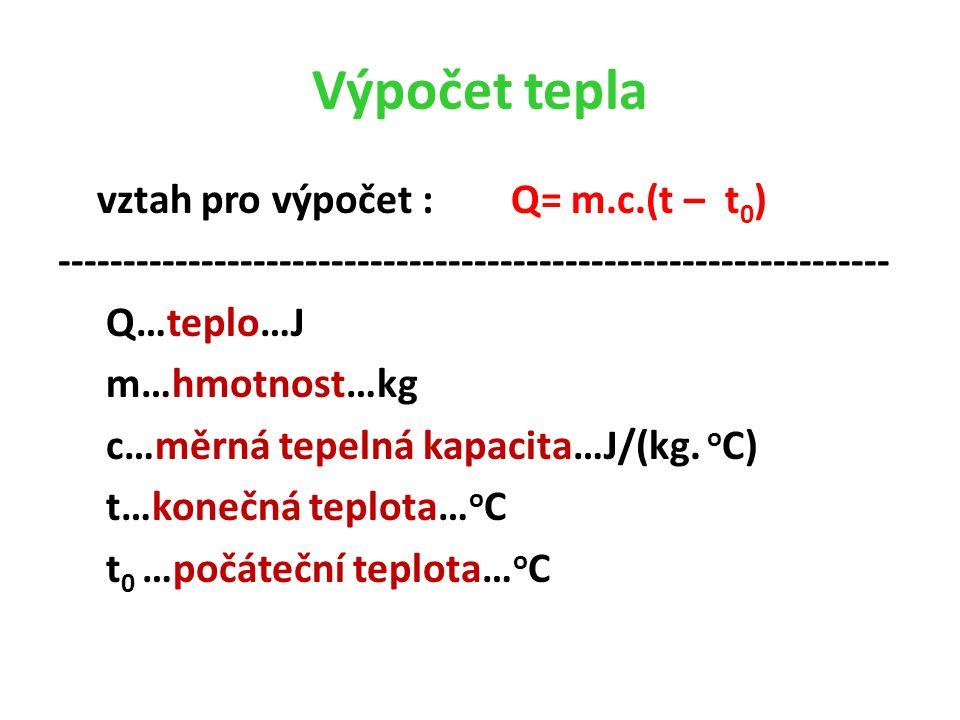 Výpočet tepla vztah pro výpočet : Q= m.c.(t – t 0 ) ---------------------------------------------------------------- Q…teplo…J m…hmotnost…kg c…měrná tepelná kapacita…J/(kg.