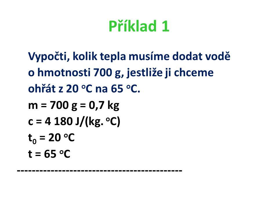 Příklad 1 Vypočti, kolik tepla musíme dodat vodě o hmotnosti 700 g, jestliže ji chceme ohřát z 20 o C na 65 o C.