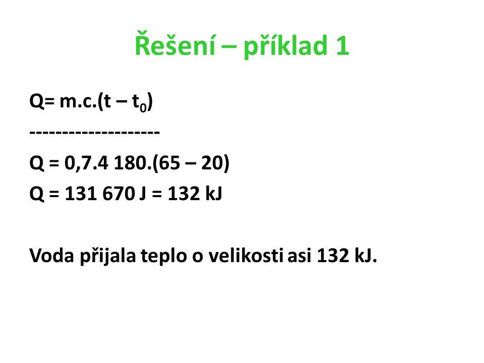 Řešení – příklad 1 Q= m.c.(t – t 0 ) -------------------- Q = 0,7.4 180.(65 – 20) Q = 131 670 J = 132 kJ Voda přijala teplo o velikosti asi 132 kJ.