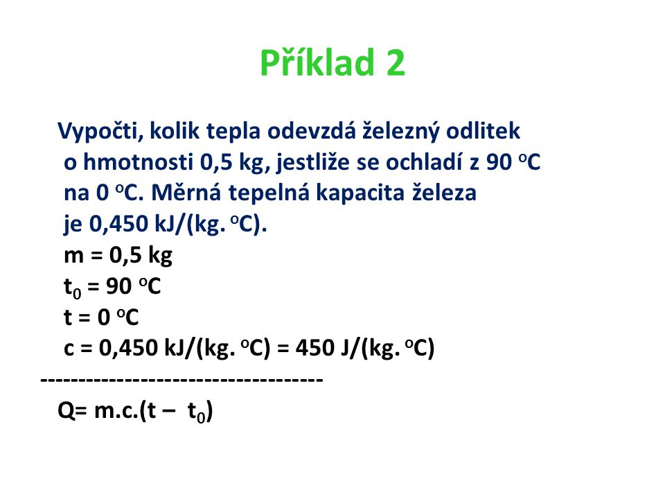 Příklad 2 Vypočti, kolik tepla odevzdá železný odlitek o hmotnosti 0,5 kg, jestliže se ochladí z 90 o C na 0 o C.