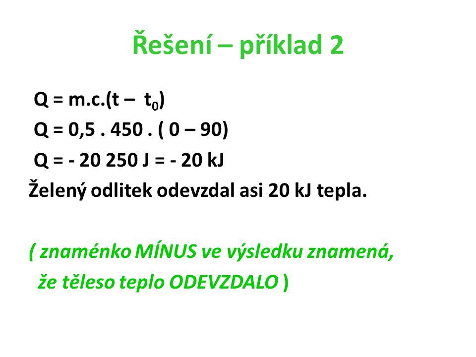 Řešení – příklad 2 Q = m.c.(t – t 0 ) Q = 0,5. 450.
