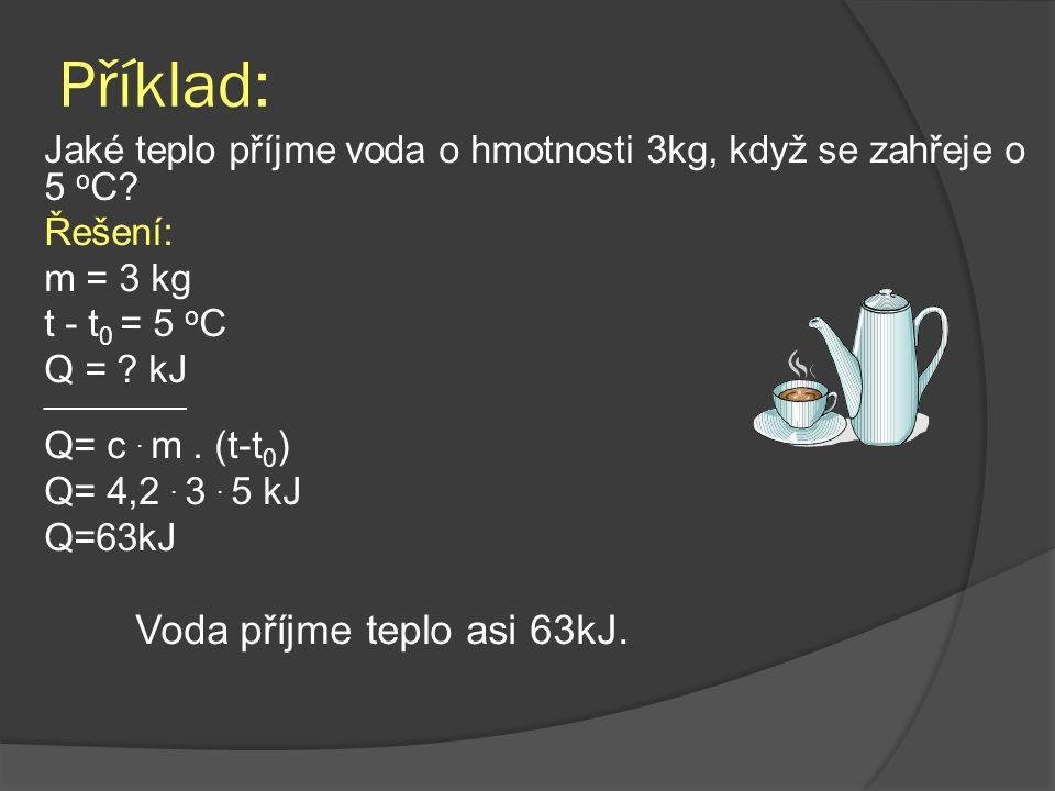 Příklad: Jaké teplo příjme voda o hmotnosti 3kg, když se zahřeje o 5 o C.