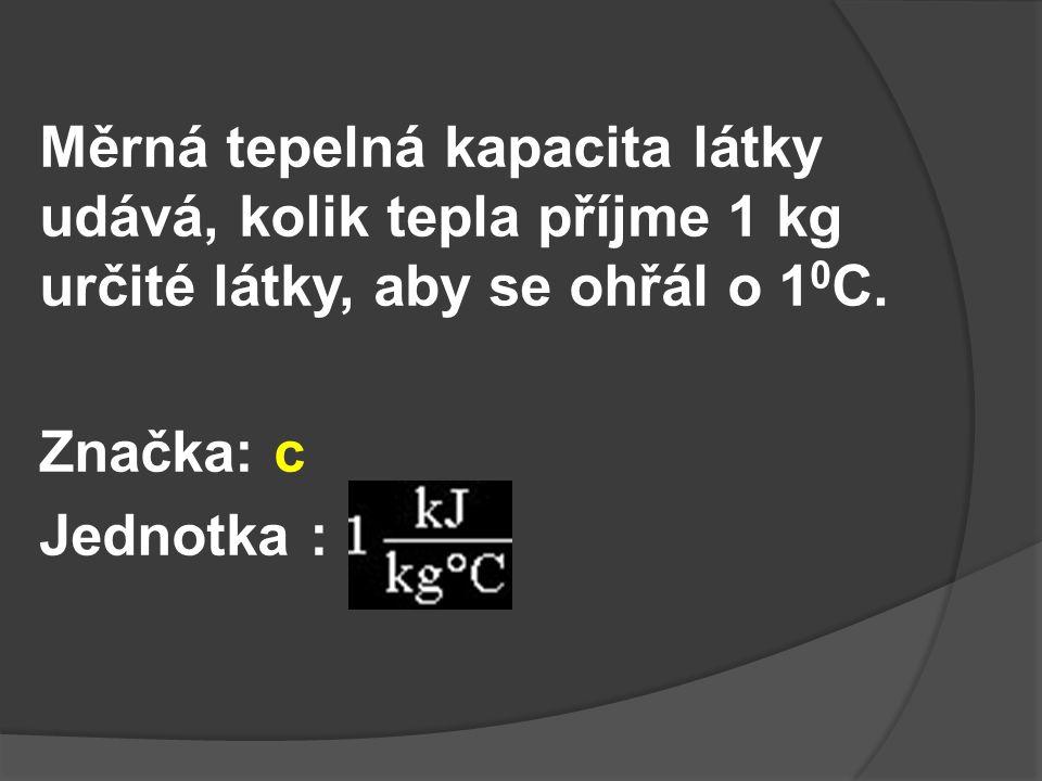 Měrná tepelná kapacita látky udává, kolik tepla příjme 1 kg určité látky, aby se ohřál o 1 0 C.