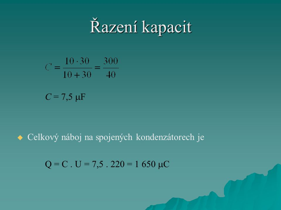 Řazení kapacit C = 7,5  F   Celkový náboj na spojených kondenzátorech je Q = C. U = 7,5. 220 = 1 650  C