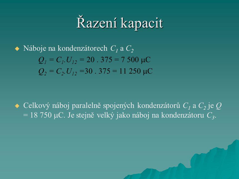Řazení kapacit   Náboje na kondenzátorech C 1 a C 2 Q 1 = C 1.U 12 = 20. 375 = 7 500  C Q 2 = C 2.U 12 =30. 375 = 11 250  C   Celkový náboj para