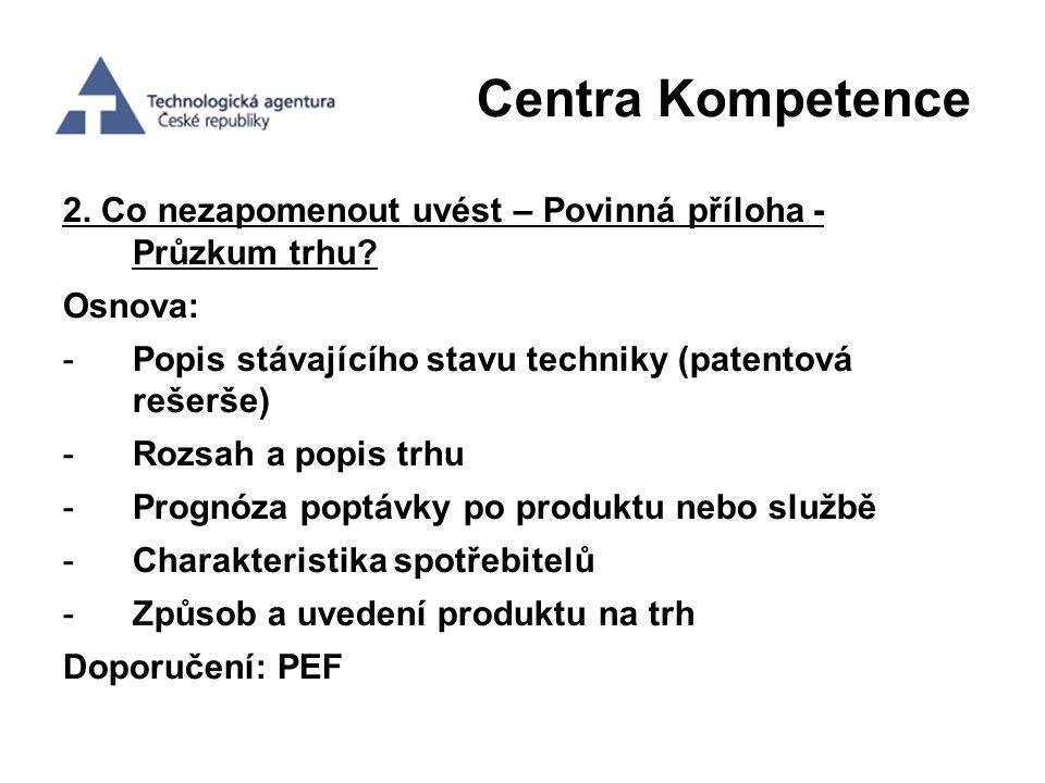 Centra Kompetence 2. Co nezapomenout uvést – Povinná příloha - Průzkum trhu? Osnova: -Popis stávajícího stavu techniky (patentová rešerše) -Rozsah a p