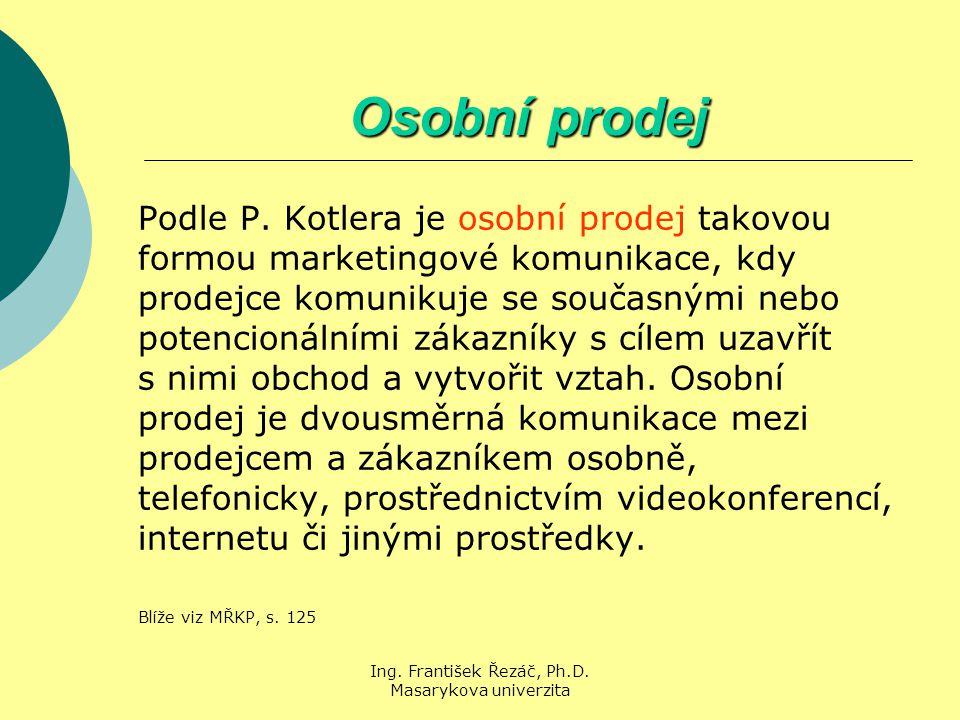 Ing. František Řezáč, Ph.D. Masarykova univerzita Osobní prodej Podle P. Kotlera je osobní prodej takovou formou marketingové komunikace, kdy prodejce