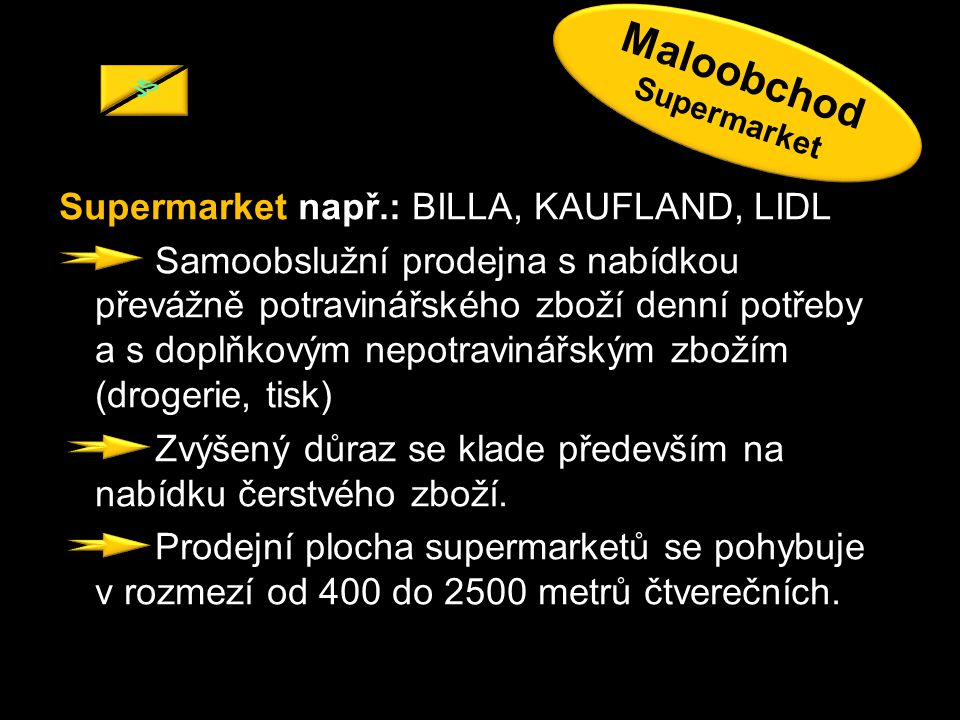 Supermarket např.: BILLA, KAUFLAND, LIDL Samoobslužní prodejna s nabídkou převážně potravinářského zboží denní potřeby a s doplňkovým nepotravinářským zbožím (drogerie, tisk) Zvýšený důraz se klade především na nabídku čerstvého zboží.