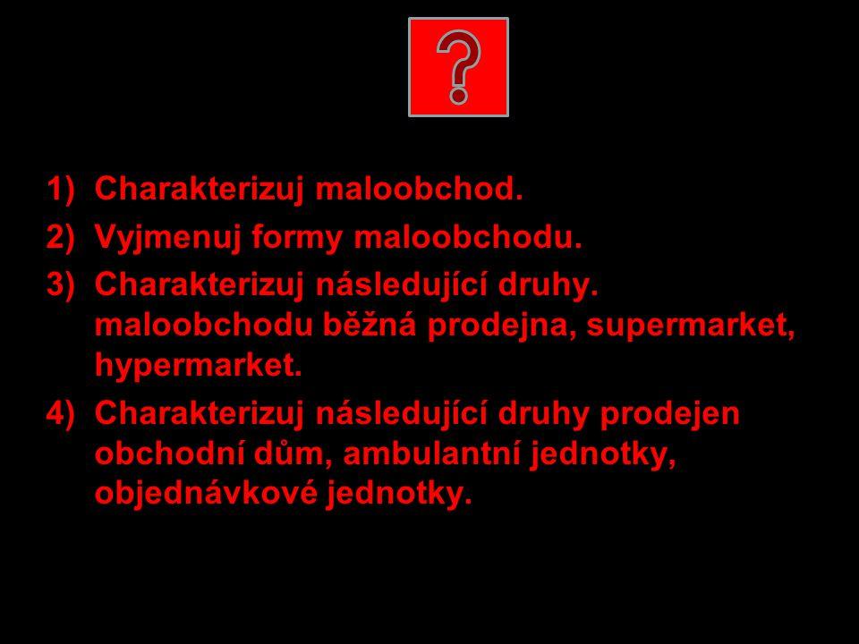 1)Charakterizuj maloobchod. 2)Vyjmenuj formy maloobchodu. 3)Charakterizuj následující druhy. maloobchodu běžná prodejna, supermarket, hypermarket. 4)C