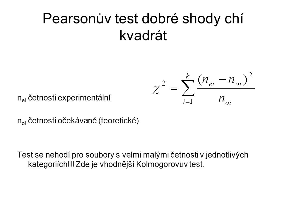 Pearsonův test dobré shody chí kvadrát n ei četnosti experimentální n oi četnosti očekávané (teoretické) Test se nehodí pro soubory s velmi malými čet