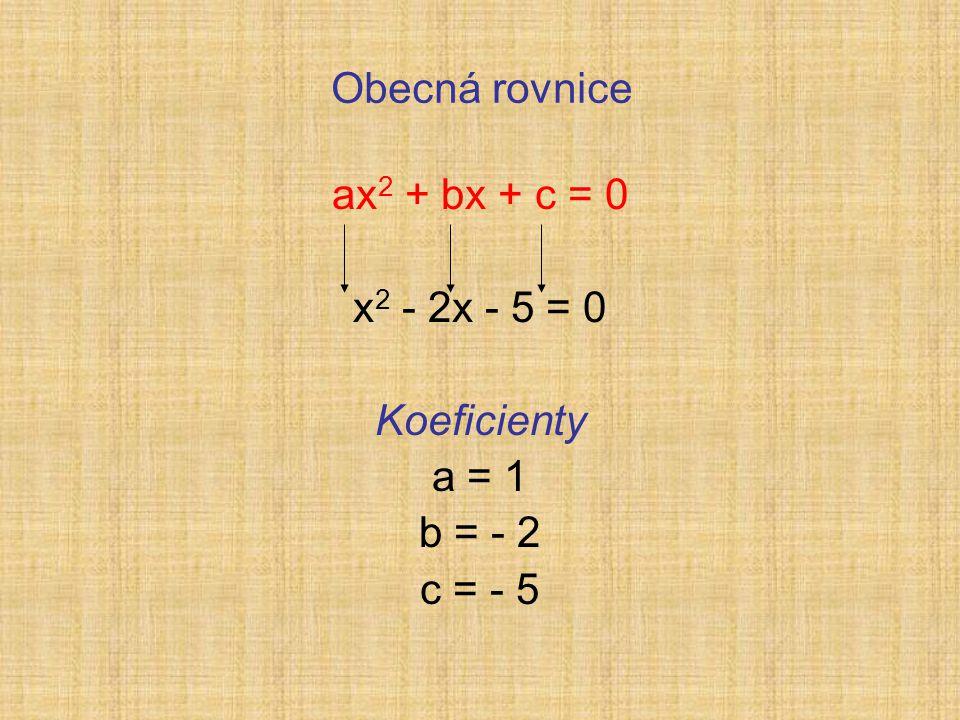 Obecná rovnice ax 2 + bx + c = 0 x 2 - 2x - 5 = 0 Koeficienty a = 1 b = - 2 c = - 5