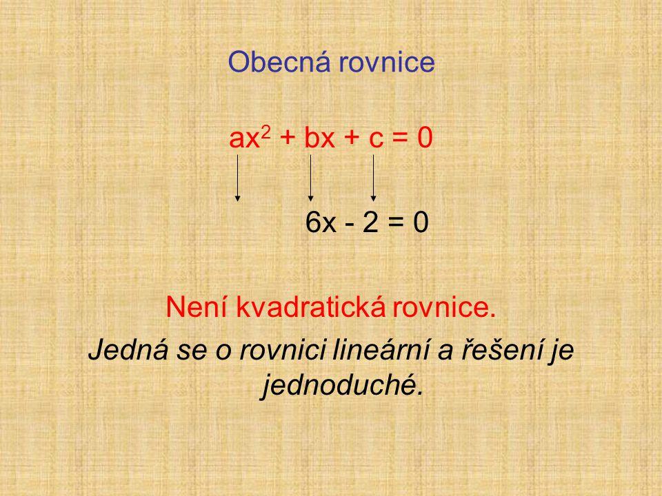 Obecná rovnice ax 2 + bx + c = 0 6x - 2 = 0 Není kvadratická rovnice.