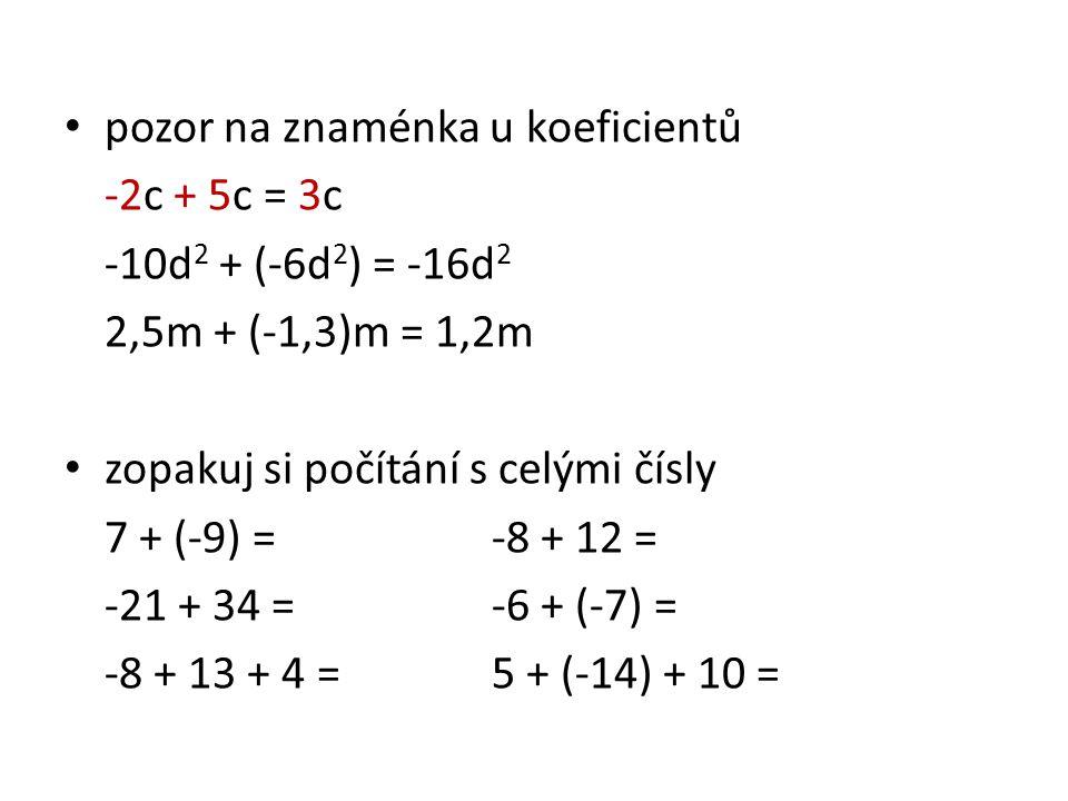 pozor na znaménka u koeficientů -2c + 5c = 3c -10d 2 + (-6d 2 ) = -16d 2 2,5m + (-1,3)m = 1,2m zopakuj si počítání s celými čísly 7 + (-9) =-8 + 12 = -21 + 34 =-6 + (-7) = -8 + 13 + 4 =5 + (-14) + 10 =