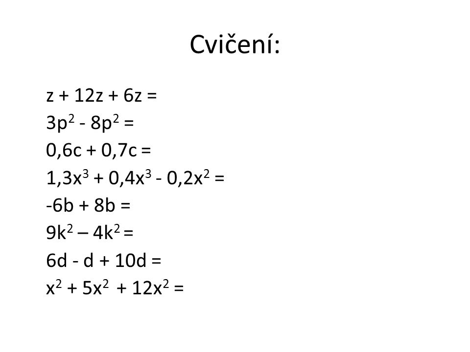 Cvičení: z + 12z + 6z = 3p 2 - 8p 2 = 0,6c + 0,7c = 1,3x 3 + 0,4x 3 - 0,2x 2 = -6b + 8b = 9k 2 – 4k 2 = 6d - d + 10d = x 2 + 5x 2 + 12x 2 =