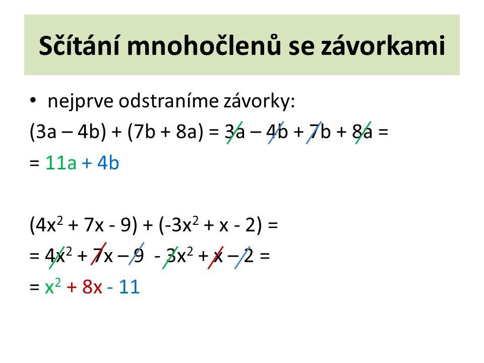 Sčítání mnohočlenů se závorkami nejprve odstraníme závorky: (3a – 4b) + (7b + 8a) = 3a – 4b + 7b + 8a = = 11a + 4b (4x 2 + 7x - 9) + (-3x 2 + x - 2) = = 4x 2 + 7x – 9 - 3x 2 + x – 2 = = x 2 + 8x - 11
