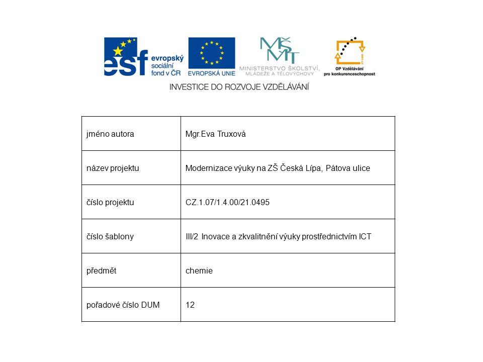 jméno autoraMgr.Eva Truxová název projektuModernizace výuky na ZŠ Česká Lípa, Pátova ulice číslo projektuCZ.1.07/1.4.00/21.0495 číslo šablonyIII/2 Inovace a zkvalitnění výuky prostřednictvím ICT předmětchemie pořadové číslo DUM12