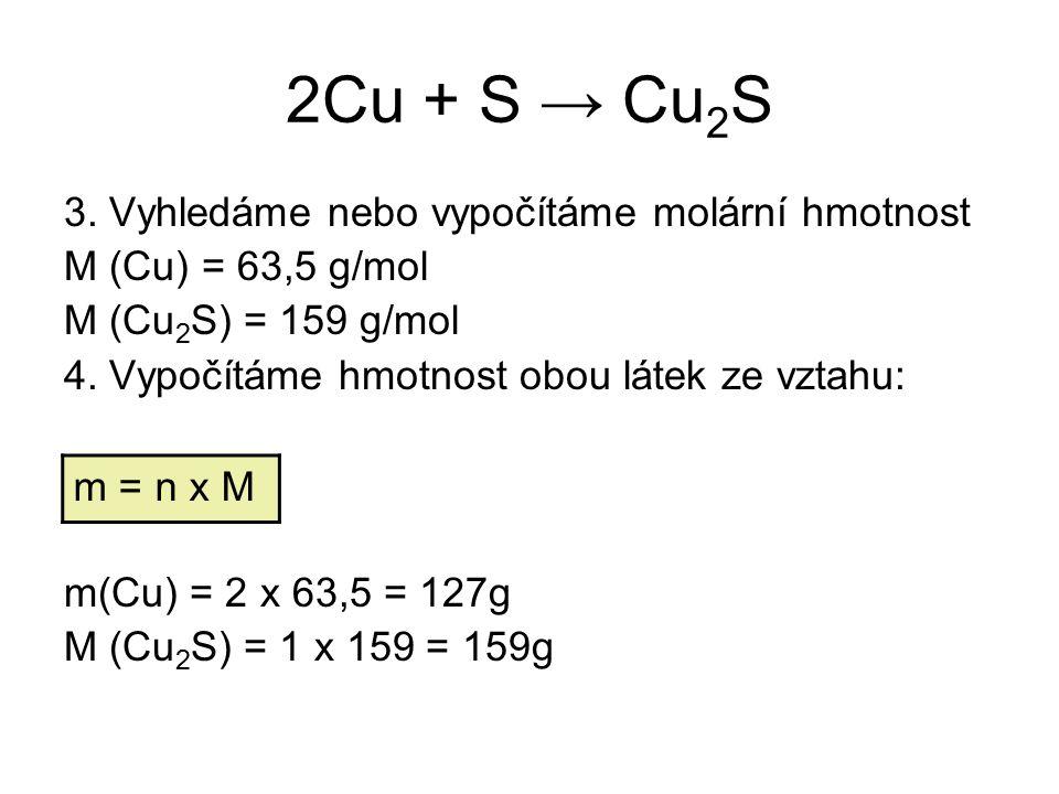 2Cu + S → Cu 2 S 3. Vyhledáme nebo vypočítáme molární hmotnost M (Cu) = 63,5 g/mol M (Cu 2 S) = 159 g/mol 4. Vypočítáme hmotnost obou látek ze vztahu: