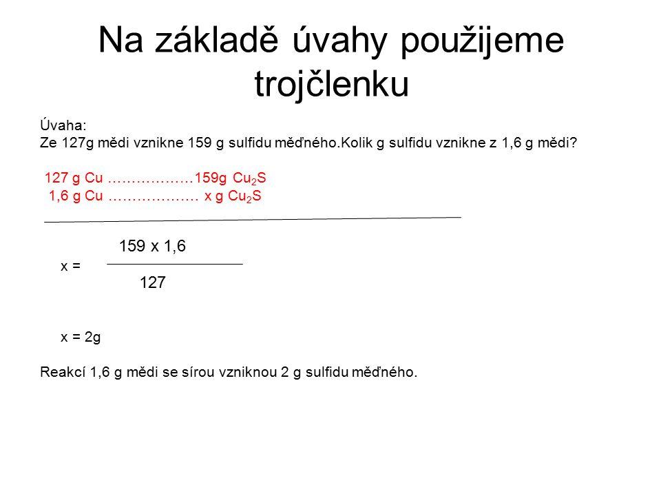 Na základě úvahy použijeme trojčlenku Úvaha: Ze 127g mědi vznikne 159 g sulfidu měďného.Kolik g sulfidu vznikne z 1,6 g mědi? 127 g Cu ………………159g Cu 2