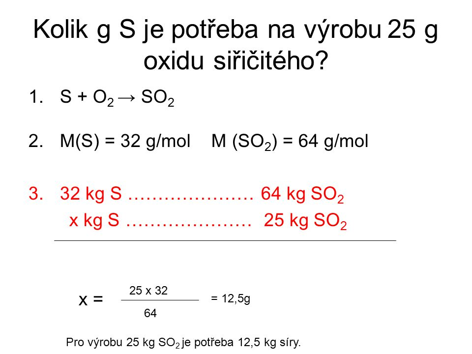 Kolik g S je potřeba na výrobu 25 g oxidu siřičitého? 1.S + O 2 → SO 2 2.M(S) = 32 g/mol M (SO 2 ) = 64 g/mol 3.32 kg S ………………… 64 kg SO 2 x kg S …………