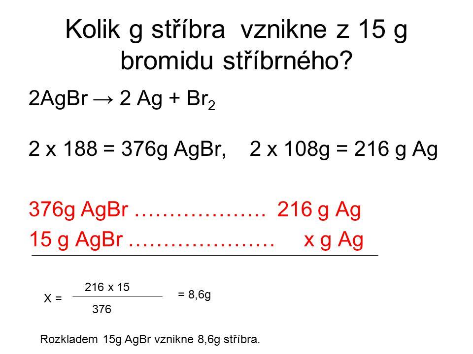 Kolik g stříbra vznikne z 15 g bromidu stříbrného? 2AgBr → 2 Ag + Br 2 2 x 188 = 376g AgBr, 2 x 108g = 216 g Ag 376g AgBr ………………. 216 g Ag 15 g AgBr …